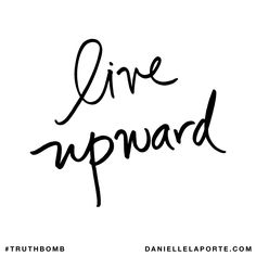 Live upward. Subscribe: DanielleLaPorte.com #Truthbomb #Words #Quotes