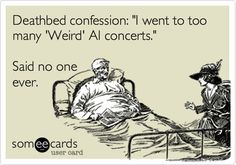 Deathbed confession: 'I went to too many 'Weird' Al concerts.' Said no one ever.