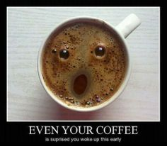 ♥Even your coffee is surprised you woke up this early!!