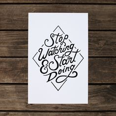 Stop Watching & Start Doing by Nicholas Moegly. Prints can be purchased at: www.moeglydesign.com/store/stop-watching-start-doing-poster/