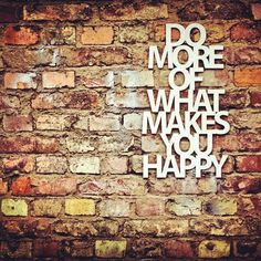 Do what makes you happy, so true x