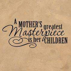 So true! I've always said my 2 daughters & son have been my greatest accomplishments & masterpieces in my life!  I love them & my granddaughter more  then they'll ever know.  XO