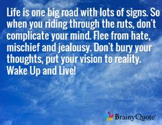 Life is one big road with lots of signs. So when you riding through the ruts, don't complicate your mind. Flee from hate, mischief and jealousy. Don't bury your thoughts, put your vision to reality. Wake Up and Live!