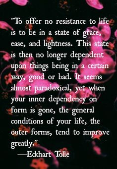 to offer no resistance to life is to be in a state of grace, ease, and lightness - Eckhart Tolle Spiritual Awakening, Spiritual Quotes, Wisdom Quotes, Quotes To Live By, Me Quotes, Crush Quotes, Faith Quotes, Eckhart Tolle, The Words