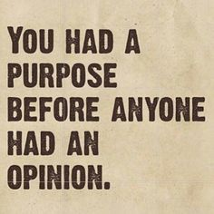 You had a purpose before anyone had an opinion.
