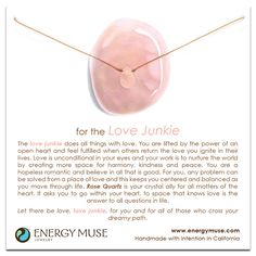 The love junkie does all things with love. You are lifted by the power of an open heart and feel fulfilled when others return the love you ignite in their lives. Love is unconditional in your eyes and your work is to nurture the world by creating more space for harmony, kindness and peace. You are a hopeless romantic and believe in all that is good. Rose Quartz is your crystal ally for all matters of the heart. It asks you to go within your heart, to space that knows love is the answer to…