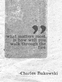 """What matters most is HOW well you walk through the fire."" ~ Charles Bukowski"