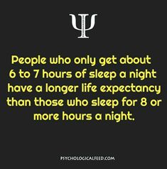 people who only get about 6 to 7 hours of sleep a night have a longer life expectancy than those who sleep for 8 or more hours a night.