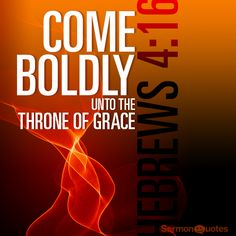Come boldly unto the throne of grace, that we may obtain mercy, and find grace…