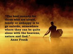 """The best remedy for those who are afraid, lonely or unhappy is to go outside, somewhere where they can be quite alone with the heavens, nature, and God.""  ~ Anne Frank"