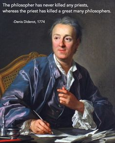 The philosopher has never killed any priests, whereas the priest has killed a great many philosophers. - Denis Diderot 1774   ....HIstorical Atheist Quotes - Album on Imgur