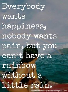 Everybody wants happiness, nobody wants pain, but you can't have a rainbow without a little rain. #quote #rainbow #rain #happiness #motivational #inspirational