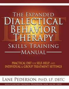 The Expanded Dialectical Behavior Therapy Skills Training Manual: Practical DBT for Self-Help, and Individual & Group Treatment Settings/Lane Pederson