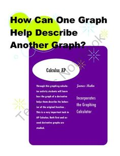 How Can One Graph Help Describe Another Graph? from jamesrahn on TeachersNotebook.com - (6 pages) - Through this graphing calculator activity students will learn how the graph of a derivative helps them describe the behavior of the original function . This is a very important task in AP Calculus. Both first and second derivative graphs are studied.