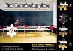Find the missing piece..  #OfficeFurniture #OfficeLighting #Hyderabad  SEATING WORLD: Office Furniture and lighting. E-mail: seatingwold@usa.net Sales Contact: office@seatingworldindia.com Ph: +91-40-66667642,66667695.