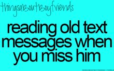 Reading old text messages when you miss him... <3 (things about boyfriends)
