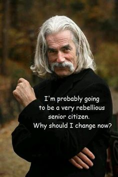 F'in' Sam Elliot needs not change a thing!  He's plenty yummy just the way he is....
