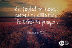 """Be joyful in hope, patient in affliction, faithful in prayer."" -Romans 12:12"