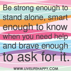 """""""Be strong enough to stand alone, smart enough to know when you need help and brave enough to ask for it."""""""