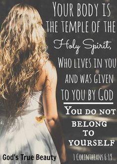 You body is the temple of the HOLY SPIRIT....protect it at any / all cost.