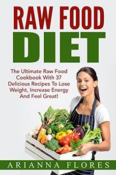 Raw Food Diet: The Ultimate Raw Food Cookbook With 37 Delicious Recipes To Lose Weight, Increase Energy And Feel Great! (Raw Food Recipes, Raw Food Made Easy, Raw Food Diet For Beginners)