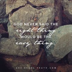 God never said the right thing would be the easy thing...
