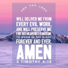 """Free Bible Verse Art Downloads for Printing and Sharing! bibleversestogo.com """"And the Lord will deliver me from every evil work, and will preserve me for his heavenly Kingdom; to whom be the glory forever and ever. Amen."""" 2 Timothy 4:18 #verseoftheday #DailyBibleVerse #Scripture #scriptureart #BibleVerse #bibleverses #bibleverseoftheday #Jesus #Christian #truth #Godlovesyou #life"""