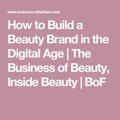 How to Build a Beauty Brand in the Digital Age   The Business of Beauty, Inside Beauty   BoF