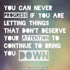 You can never progress if you are letting things that don't deserve your attention to continue to bring you down.