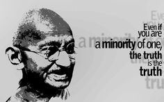 Gandhi: Even if you are a minority of one, the truth is the truth.