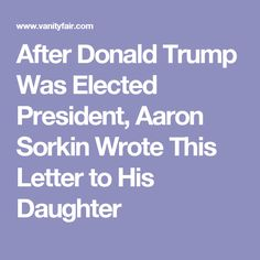 After Donald Trump Was Elected President, Aaron Sorkin Wrote This Letter to His Daughter