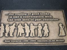 """""""the reading of good books is like a conversation with the best men of past centuries"""" - Descartes"""