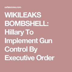 WIKILEAKS BOMBSHELL: Hillary To Implement Gun Control By Executive Order