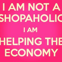 This quote is so true. Those addicted to shopping are not doing anything wrong because they are helping the economy