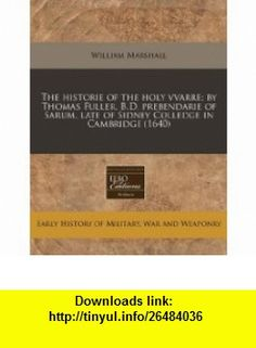 The historie of the holy vvarre; by Thomas Fuller, B.D. prebendarie of Sarum, late of Sidney Colledge in Cambridge (1640) (9781240159666) William Marshall , ISBN-10: 1240159668  , ISBN-13: 978-1240159666 ,  , tutorials , pdf , ebook , torrent , downloads , rapidshare , filesonic , hotfile , megaupload , fileserve