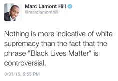 """""""Nothing is more indicative of white supremacy than the fact that the phrase """"Black Lives Matter"""" is controversial""""  ~ Marc Lamont Hill"""