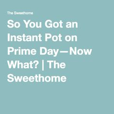 So You Got an Instant Pot on Prime Day—Now What? | The Sweethome