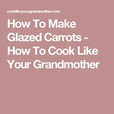 How To Make Glazed Carrots - How To Cook Like Your Grandmother