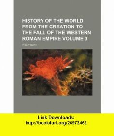 History of the world from the creation to the fall of the western Roman empire Volume 3 (9781154222975) Philip Smith , ISBN-10: 1154222977  , ISBN-13: 978-1154222975 ,  , tutorials , pdf , ebook , torrent , downloads , rapidshare , filesonic , hotfile , megaupload , fileserve