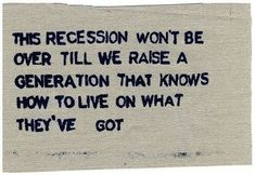#prepper Quote: The Recession won't be over till we raise a generation that knows how to live on what they've got.