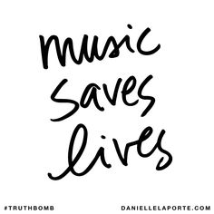 Music saves lives. Subscribe: DanielleLaPorte.com #Truthbomb #Words #Quotes