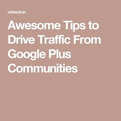 Awesome Tips to Drive Traffic From Google Plus Communities