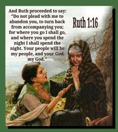 Ruth 1:16. Dear Ruth! One of my favorite people in the scriptures...I relate to her. I can't wait to thank her for her fine example.