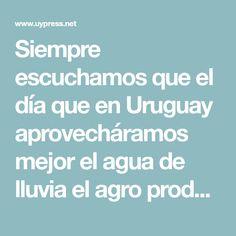 Siempre escuchamos que el día que en Uruguay aprovecháramos mejor el agua de lluvia el agro produciría el doble, o lo que era lo mismo que ponerle otro piso al país, quizás sea exagerado ese cálculo.