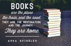 Books are the plane, the train, and the road. They are the destination, and the journey.  They are home. - Anna Quindlen