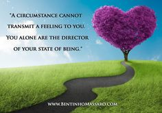 A circumstance cannot transmit a feeling to you. You alone are the director of your state of being. Bentinho Massaro