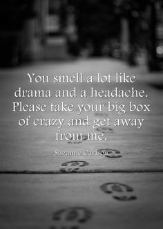 You smell a lot like drama and a headache. Please take your big box of crazy and get away from me.