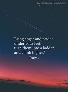 Bring anger and pride under your feet, turn them into a ladder and climb higher. Rumi