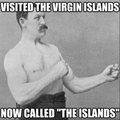 overly manly man - visited the virgin islands now called the islands