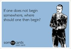 Free, Reminders Ecard:  If one does not begin somewhere, where should one then…